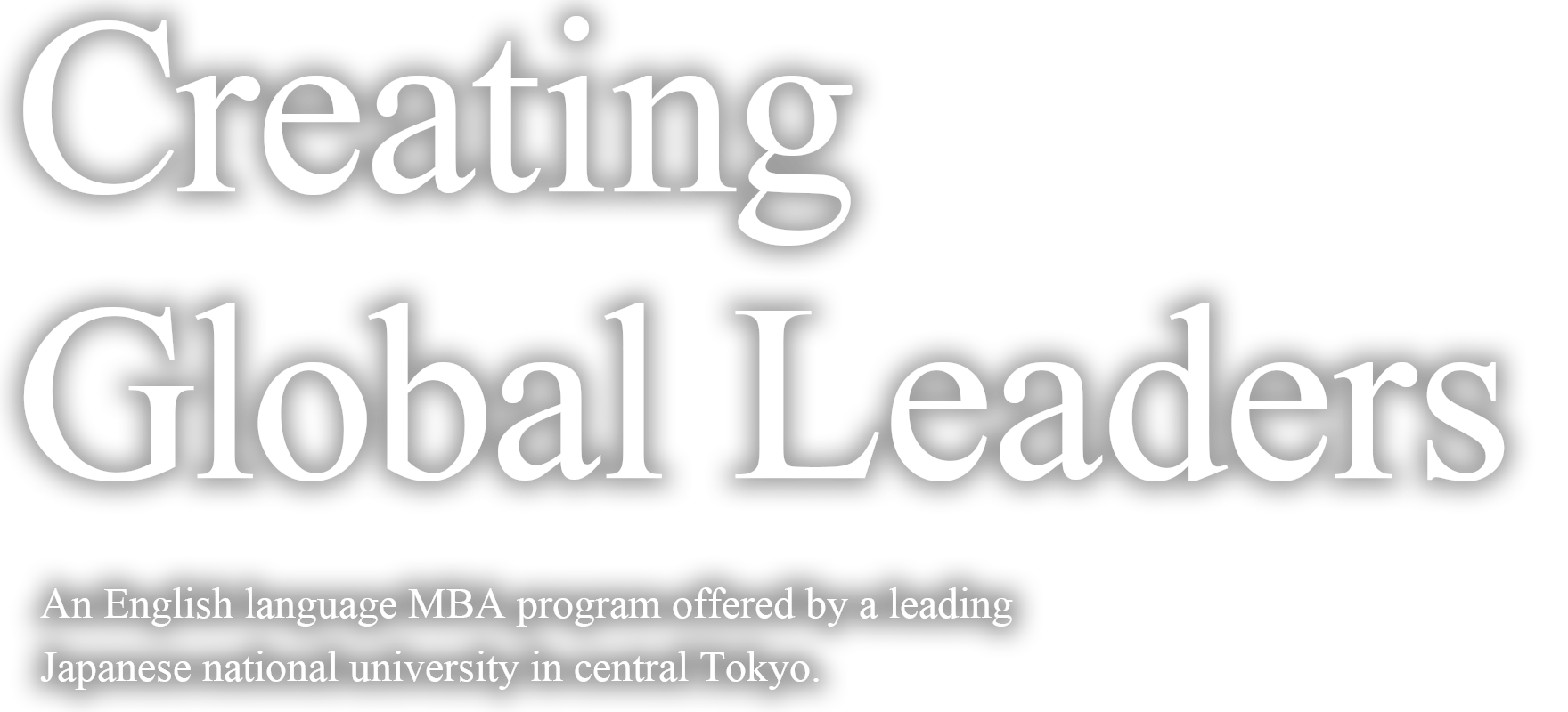 Creating Global Leaders An English language MBA program offered by a leading Japanese national university at campus in central Tokyo.